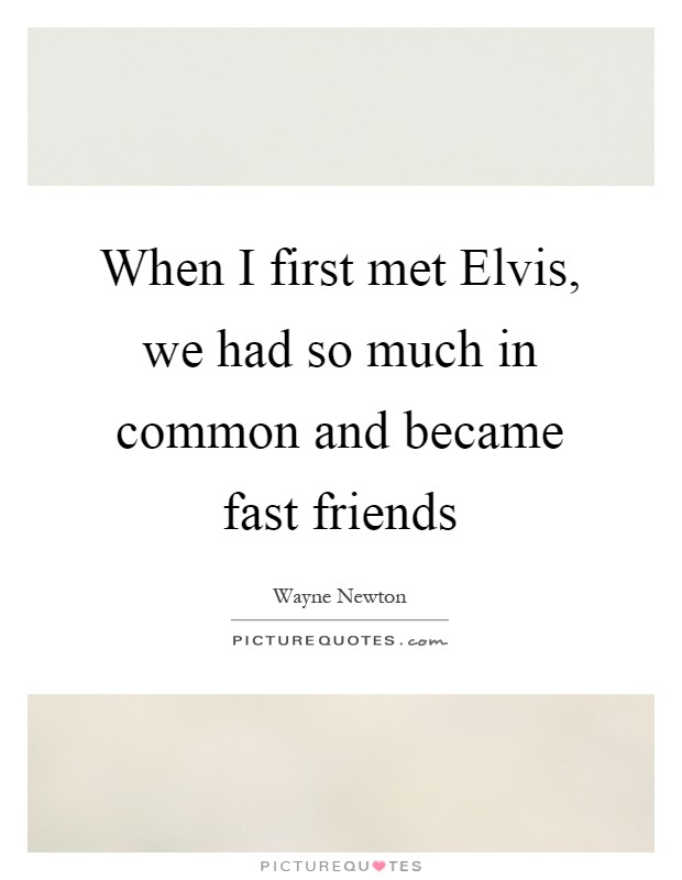 When I first met Elvis, we had so much in common and became fast