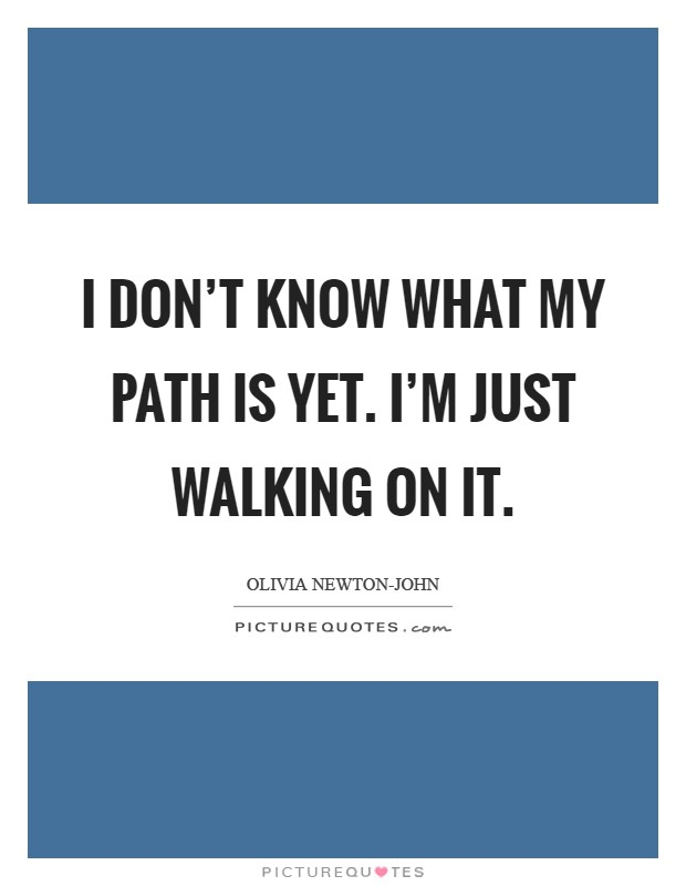 I don't know what my path is yet. I'm just walking on it Picture Quote #1