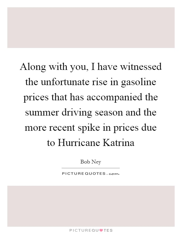 Along with you, I have witnessed the unfortunate rise in gasoline prices that has accompanied the summer driving season and the more recent spike in prices due to Hurricane Katrina Picture Quote #1