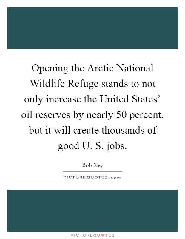 Opening the Arctic National Wildlife Refuge stands to not only increase the United States' oil reserves by nearly 50 percent, but it will create thousands of good U. S. jobs Picture Quote #1