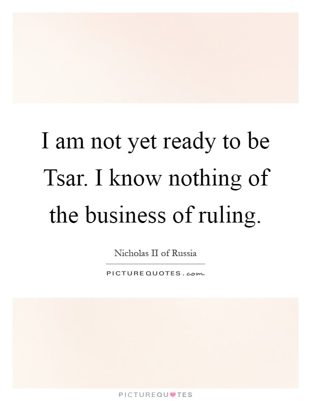 I am not yet ready to be Tsar. I know nothing of the business of ruling Picture Quote #1