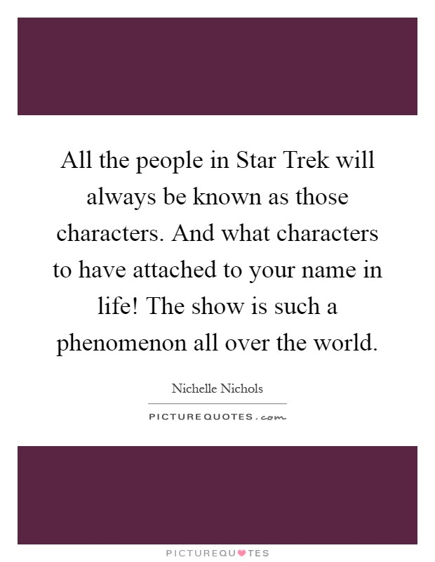 All the people in Star Trek will always be known as those characters. And what characters to have attached to your name in life! The show is such a phenomenon all over the world Picture Quote #1