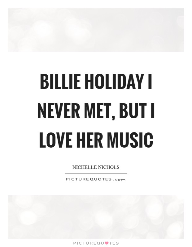 Billie Holiday I never met, but I love her music Picture Quote #1