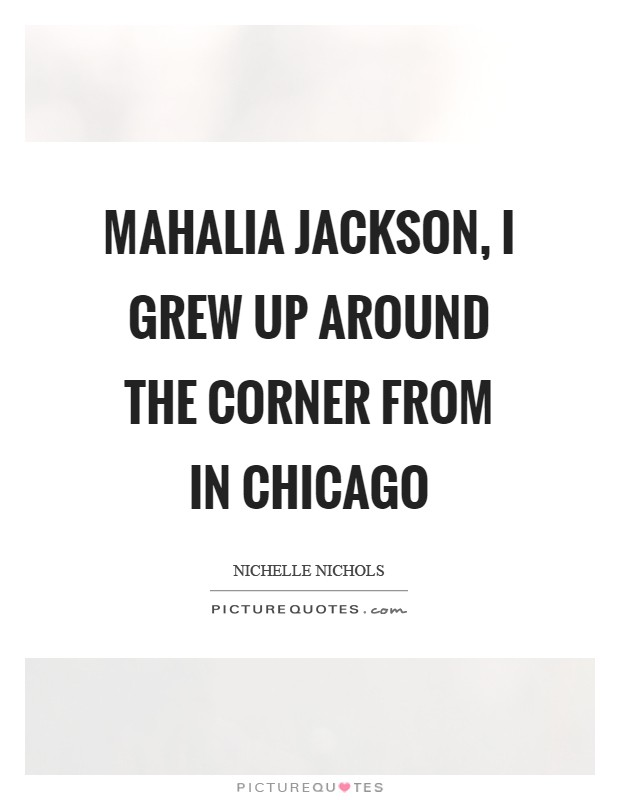 Mahalia Jackson, I grew up around the corner from in Chicago Picture Quote #1