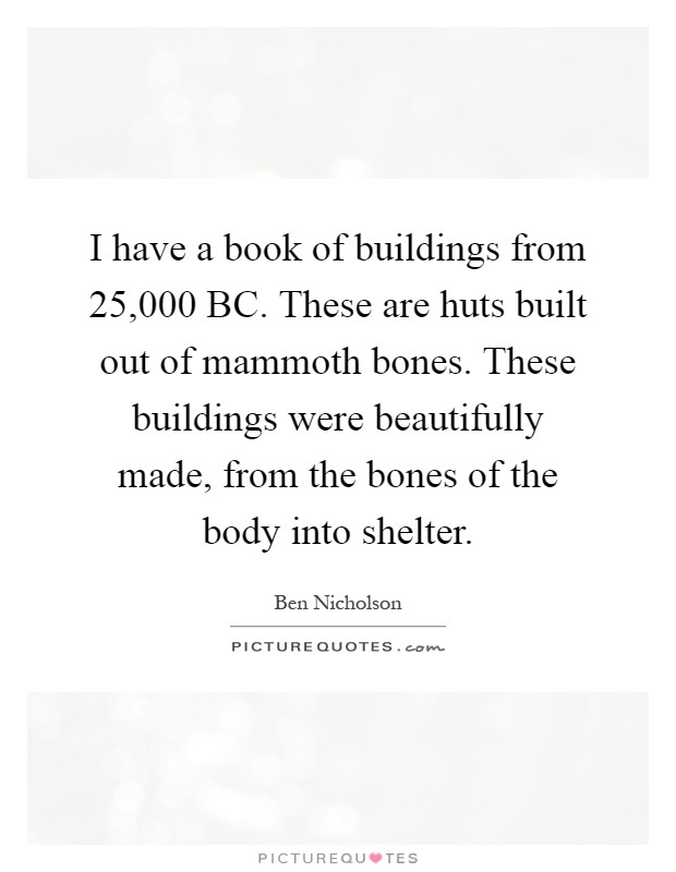 I have a book of buildings from 25,000 BC. These are huts built out of mammoth bones. These buildings were beautifully made, from the bones of the body into shelter Picture Quote #1