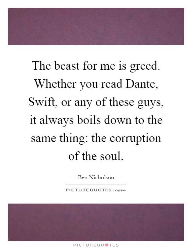 The beast for me is greed. Whether you read Dante, Swift, or any of these guys, it always boils down to the same thing: the corruption of the soul Picture Quote #1