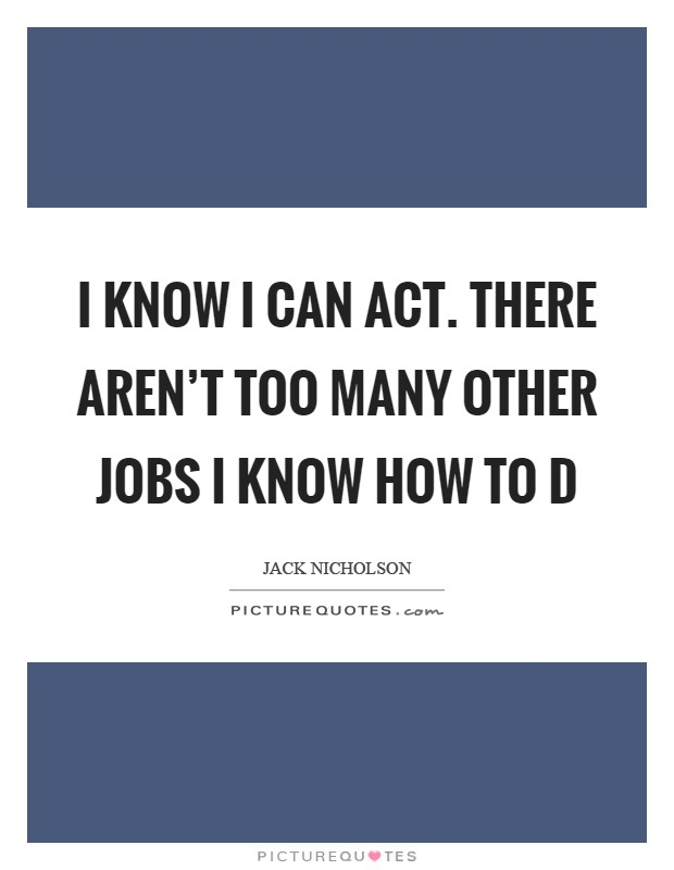 I know I can act. There aren't too many other jobs I know how to d Picture Quote #1