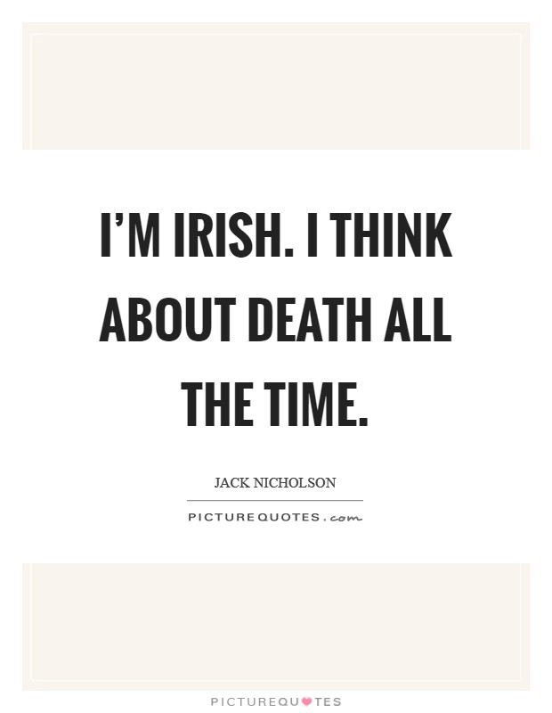 I'm Irish. I think about death all the time Picture Quote #1