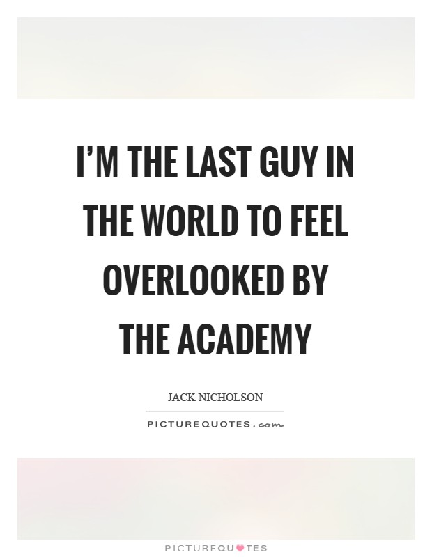 I'm the last guy in the world to feel overlooked by the Academy Picture Quote #1