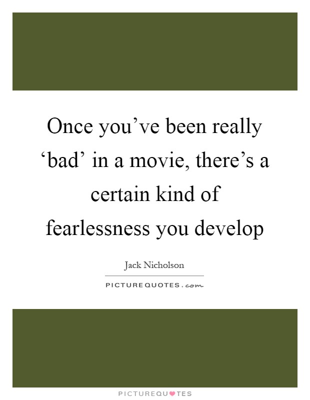 Once you've been really 'bad' in a movie, there's a certain kind of fearlessness you develop Picture Quote #1
