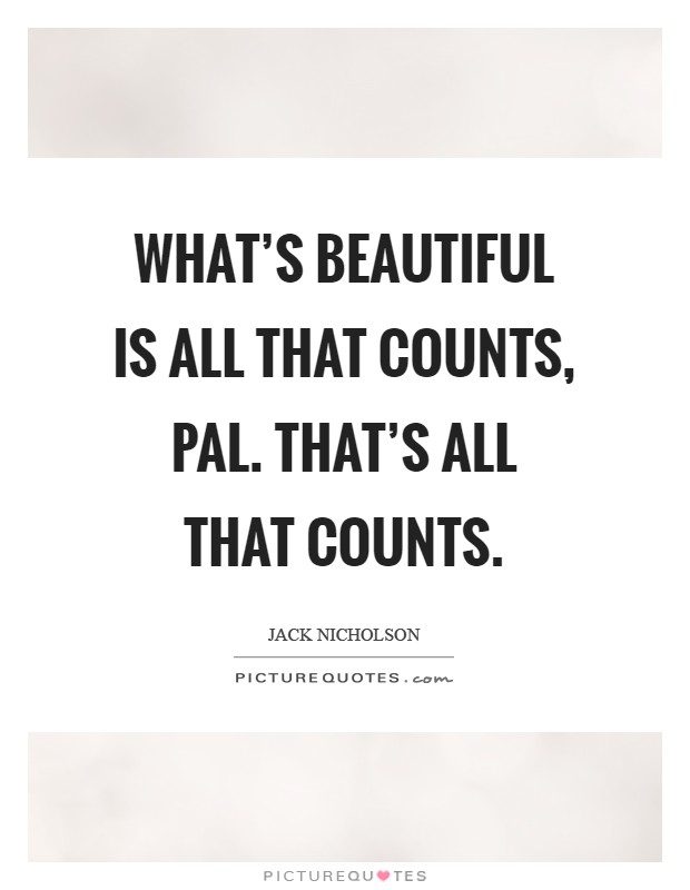 What's beautiful is all that counts, pal. That's ALL that counts Picture Quote #1