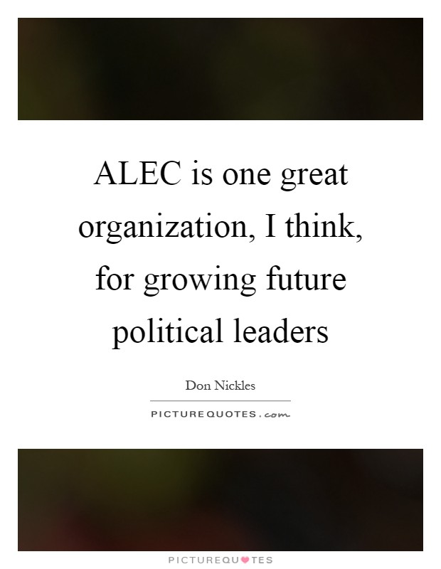 ALEC is one great organization, I think, for growing future political leaders Picture Quote #1