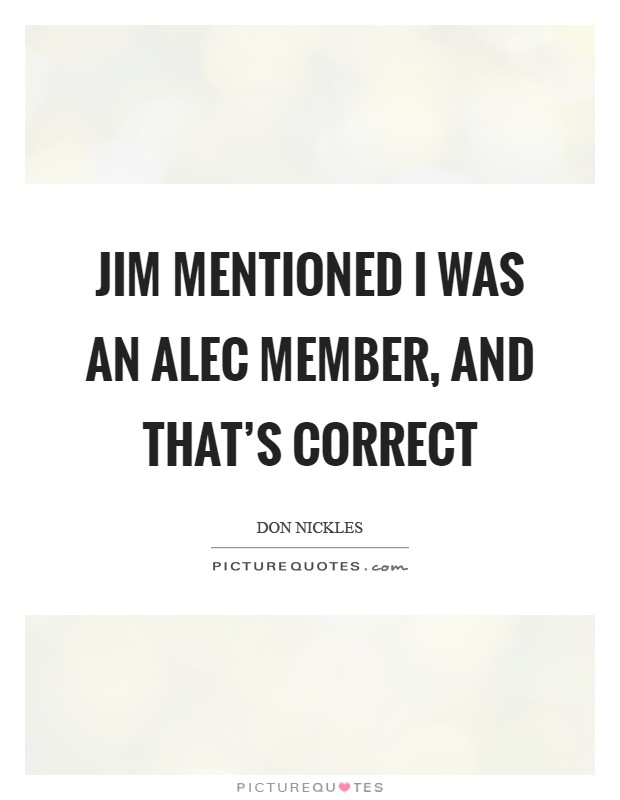Jim mentioned I was an ALEC member, and that's correct Picture Quote #1