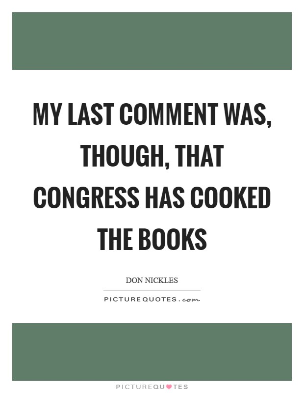 My last comment was, though, that Congress has cooked the books Picture Quote #1