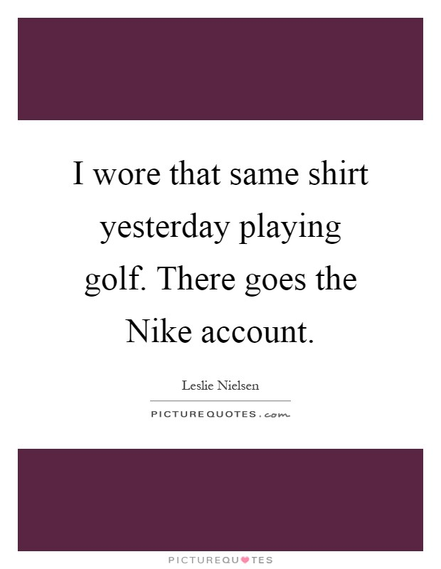 I wore that same shirt yesterday playing golf. There goes the Nike account Picture Quote #1