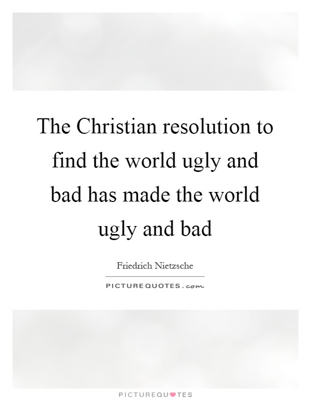 The Christian resolution to find the world ugly and bad has made the world ugly and bad Picture Quote #1