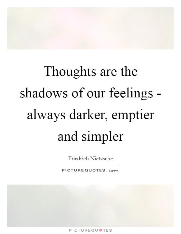 Thoughts are the shadows of our feelings - always darker, emptier and simpler Picture Quote #1