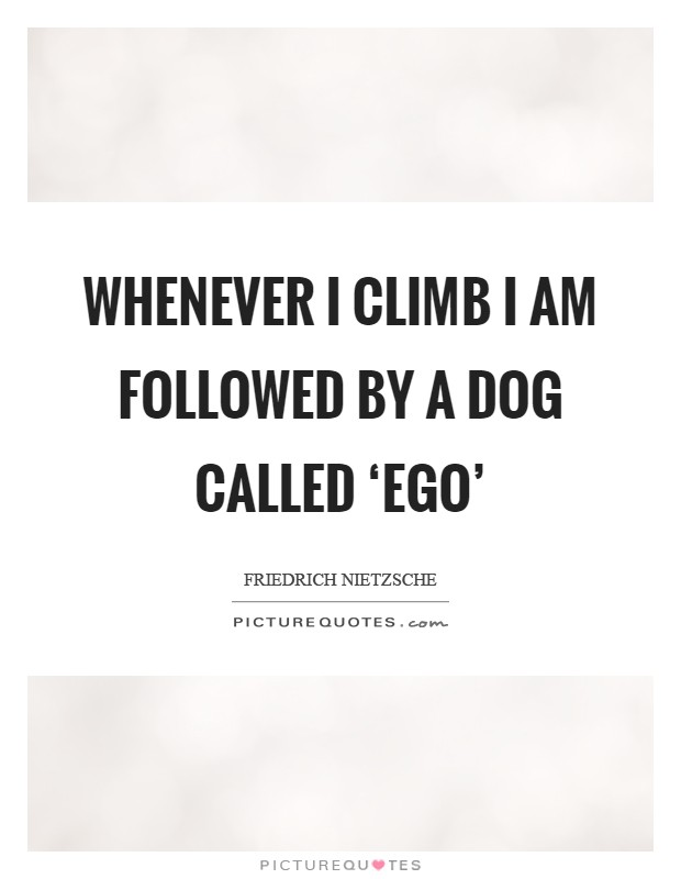 Whenever I climb I am followed by a dog called 'Ego' Picture Quote #1