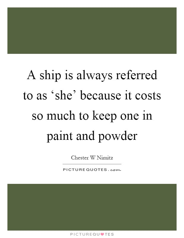 A ship is always referred to as 'she' because it costs so much to keep one in paint and powder Picture Quote #1
