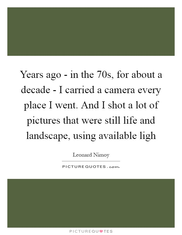 Years ago - in the 70s, for about a decade - I carried a camera every place I went. And I shot a lot of pictures that were still life and landscape, using available ligh Picture Quote #1