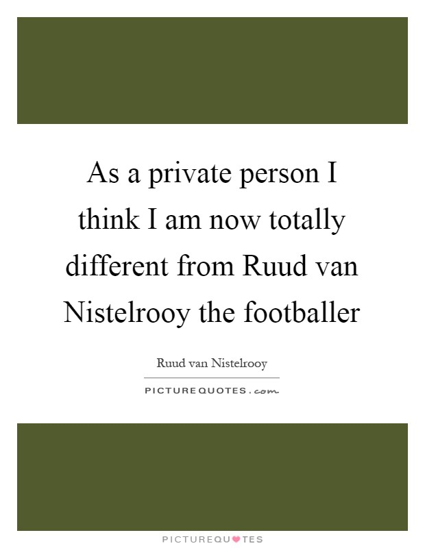 As a private person I think I am now totally different from Ruud van Nistelrooy the footballer Picture Quote #1
