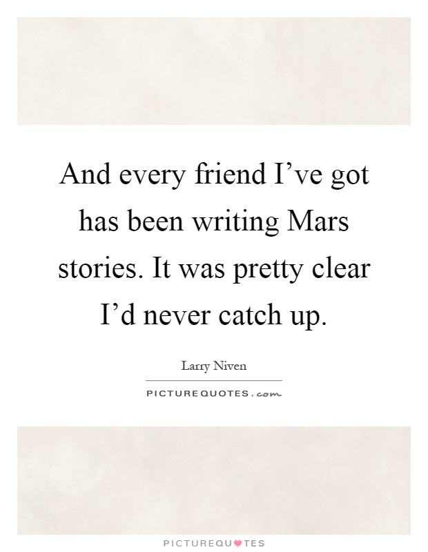 And every friend I've got has been writing Mars stories. It was pretty clear I'd never catch up Picture Quote #1