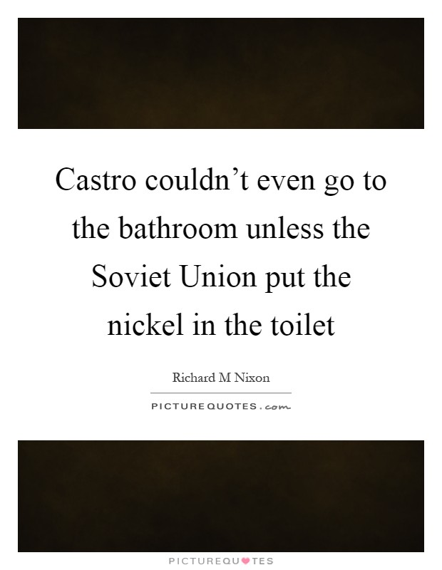 Castro couldn't even go to the bathroom unless the Soviet Union put the nickel in the toilet Picture Quote #1