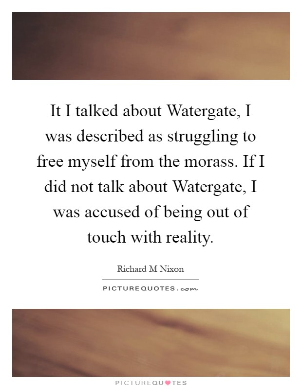 It I talked about Watergate, I was described as struggling to free myself from the morass. If I did not talk about Watergate, I was accused of being out of touch with reality Picture Quote #1
