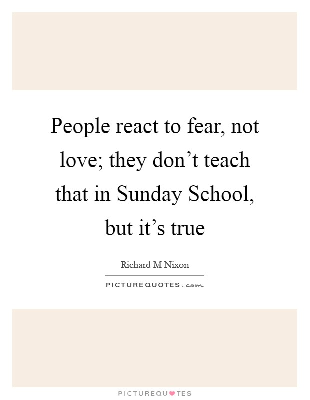 People react to fear, not love; they don't teach that in Sunday School, but it's true Picture Quote #1