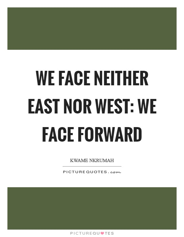 We face neither East nor West: we face forward Picture Quote #1