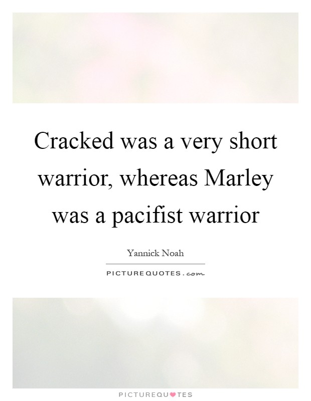 Cracked was a very short warrior, whereas Marley was a pacifist warrior Picture Quote #1
