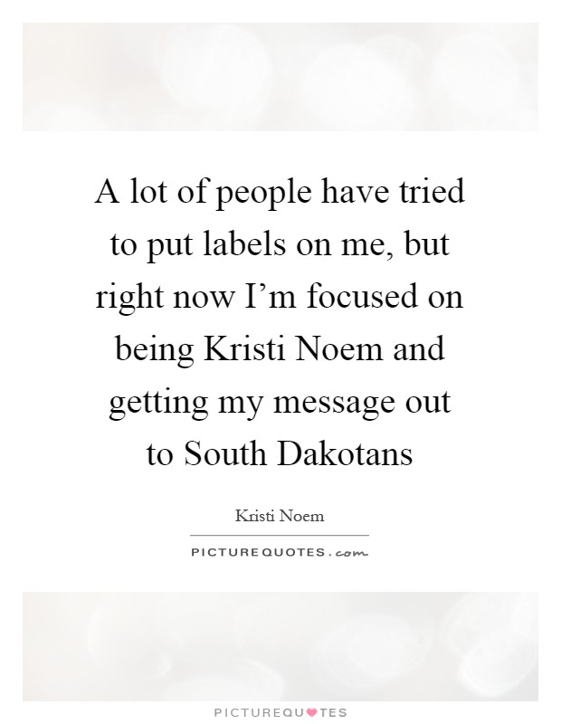 A lot of people have tried to put labels on me, but right now I'm focused on being Kristi Noem and getting my message out to South Dakotans Picture Quote #1