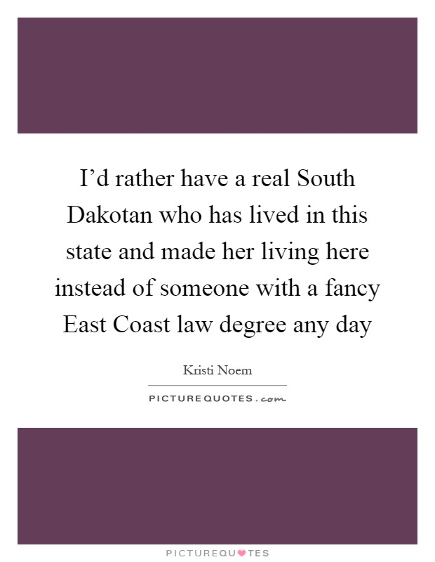 I'd rather have a real South Dakotan who has lived in this state and made her living here instead of someone with a fancy East Coast law degree any day Picture Quote #1