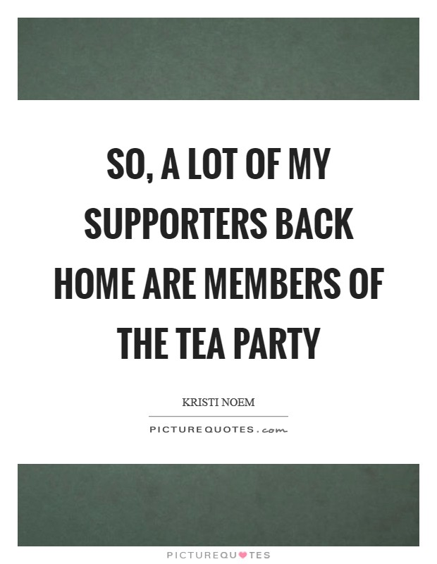 So, a lot of my supporters back home are members of the Tea Party Picture Quote #1