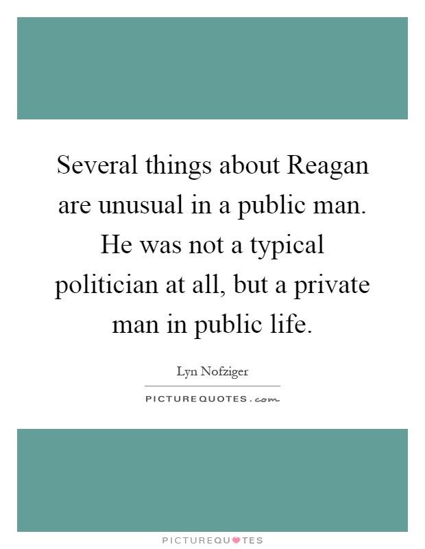 Several things about Reagan are unusual in a public man. He was not a typical politician at all, but a private man in public life Picture Quote #1