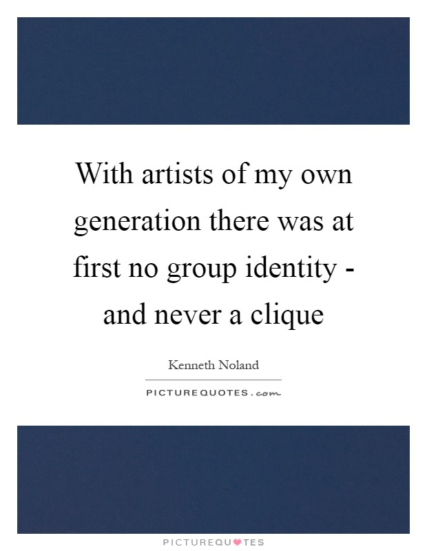 With artists of my own generation there was at first no group identity - and never a clique Picture Quote #1