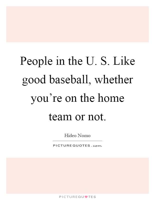People in the U. S. Like good baseball, whether you're on the home team or not Picture Quote #1