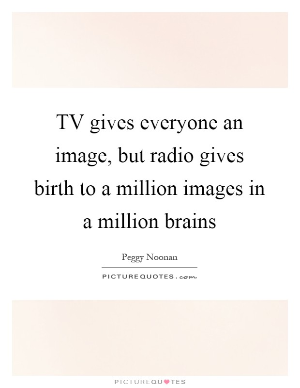 TV gives everyone an image, but radio gives birth to a million images in a million brains Picture Quote #1