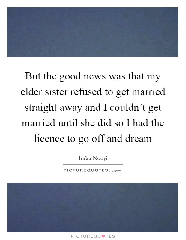 But the good news was that my elder sister refused to get married straight away and I couldn't get married until she did so I had the licence to go off and dream Picture Quote #1
