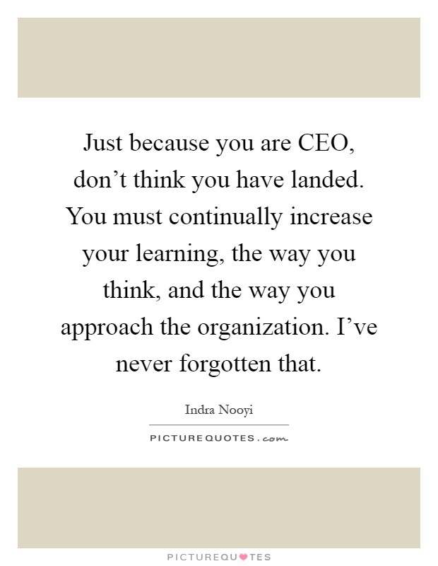 Just because you are CEO, don't think you have landed. You must continually increase your learning, the way you think, and the way you approach the organization. I've never forgotten that Picture Quote #1
