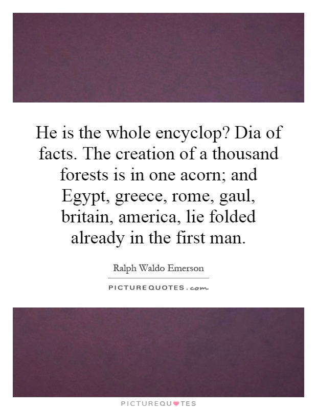 He is the whole encyclop? Dia of facts. The creation of a thousand forests is in one acorn; and Egypt, greece, rome, gaul, britain, america, lie folded already in the first man Picture Quote #1