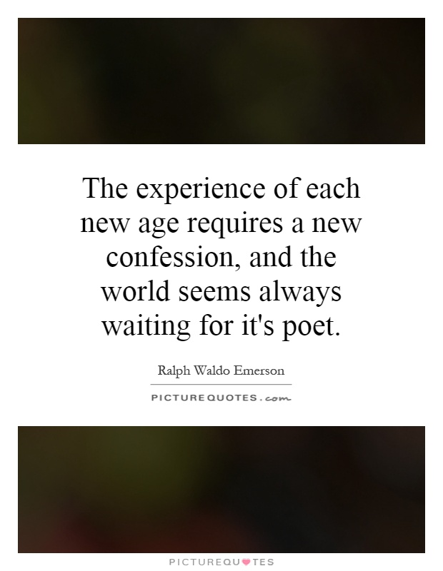 The experience of each new age requires a new confession, and the world seems always waiting for it's poet Picture Quote #1
