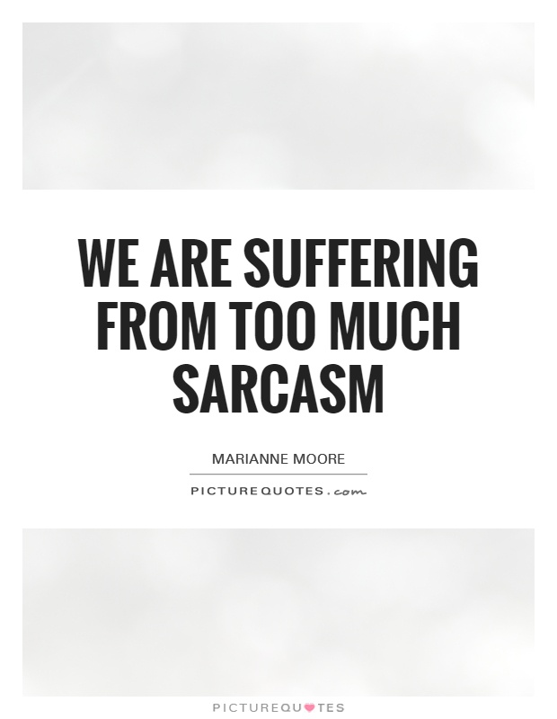 We are suffering from too much sarcasm Picture Quote #1
