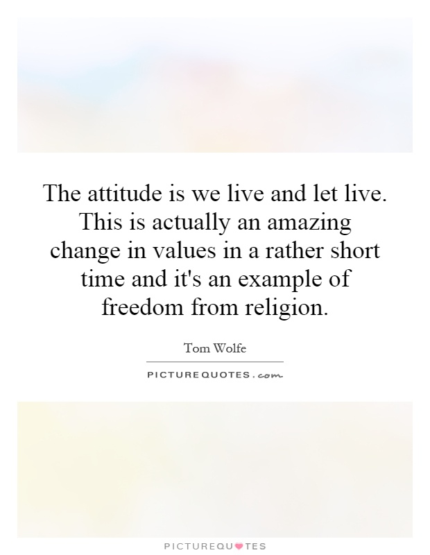 The attitude is we live and let live. This is actually an amazing change in values in a rather short time and it's an example of freedom from religion Picture Quote #1
