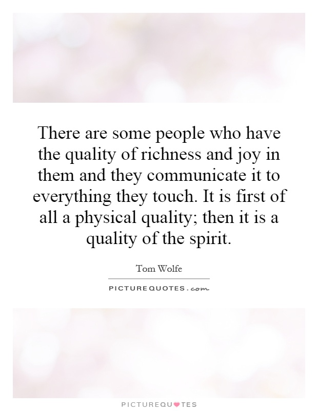 There are some people who have the quality of richness and joy in them and they communicate it to everything they touch. It is first of all a physical quality; then it is a quality of the spirit Picture Quote #1