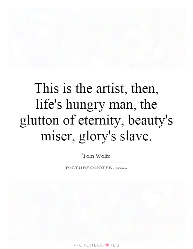 This is the artist, then, life's hungry man, the glutton of eternity, beauty's miser, glory's slave Picture Quote #1