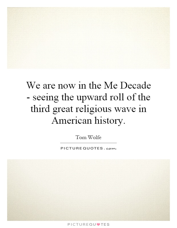 We are now in the Me Decade - seeing the upward roll of the third great religious wave in American history Picture Quote #1