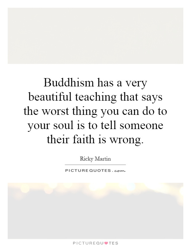Buddhism has a very beautiful teaching that says the worst thing you can do to your soul is to tell someone their faith is wrong Picture Quote #1