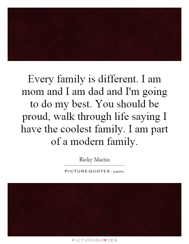 Every family is different. I am mom and I am dad and I'm going to do my best. You should be proud, walk through life saying I have the coolest family. I am part of a modern family Picture Quote #1