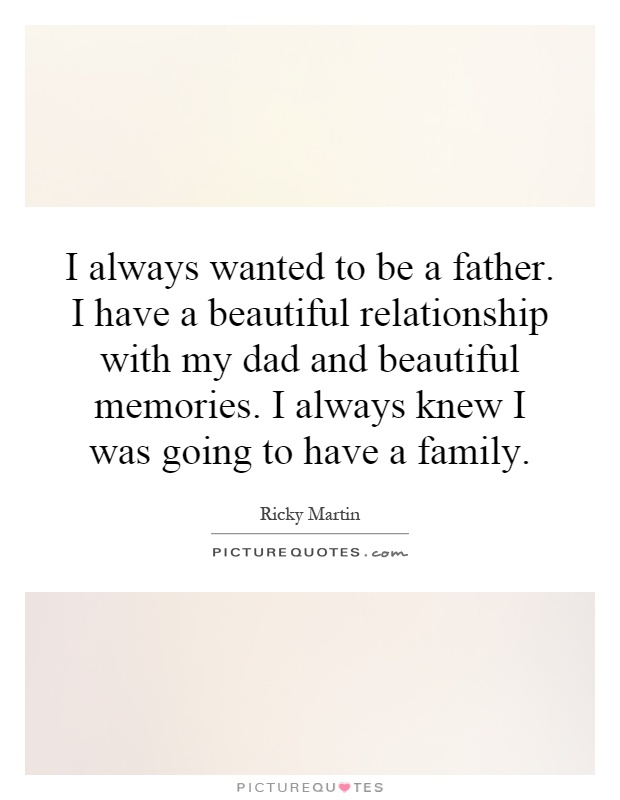I always wanted to be a father. I have a beautiful relationship with my dad and beautiful memories. I always knew I was going to have a family Picture Quote #1